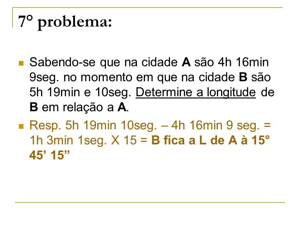7° problema: Sabendo-se que na cidade A são 4h 16min 9seg. no momento em que na cidade B são 5h 19min e 10seg. Determine a longitude de B em relação a