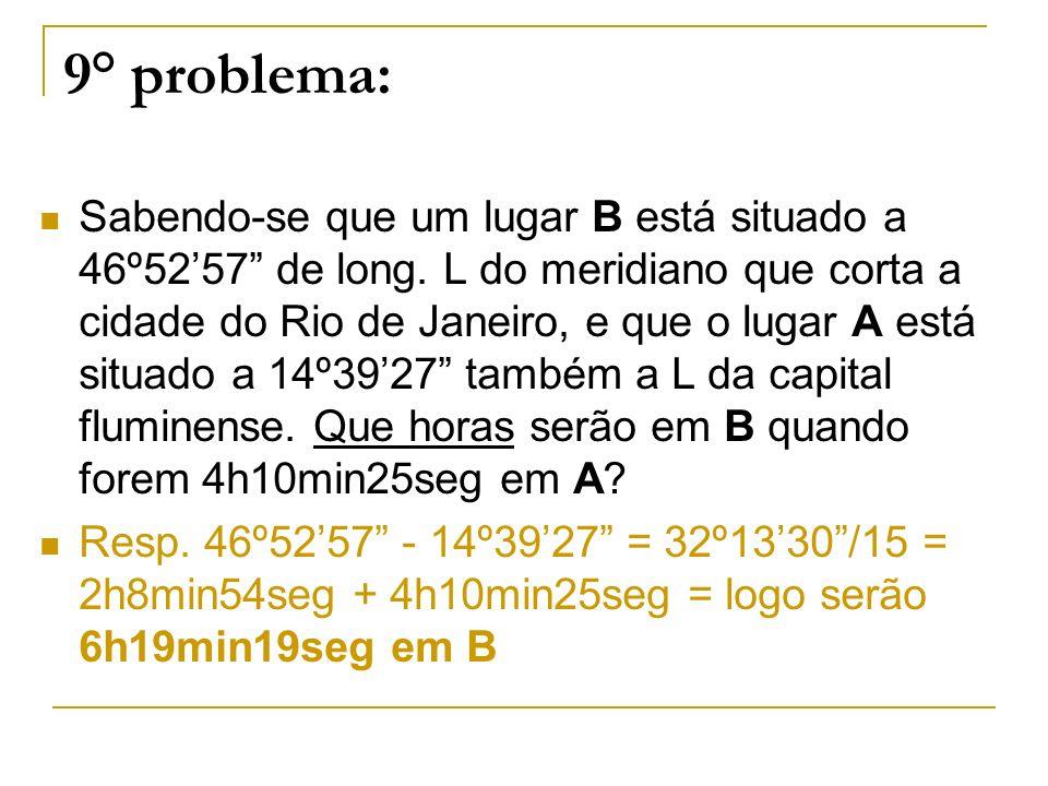 9° problema: Sabendo-se que um lugar B está situado a 46º5257 de long. L do meridiano que corta a cidade do Rio de Janeiro, e que o lugar A está situa