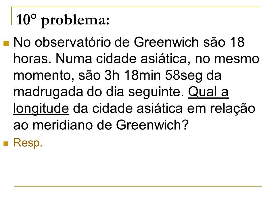 10° problema: No observatório de Greenwich são 18 horas. Numa cidade asiática, no mesmo momento, são 3h 18min 58seg da madrugada do dia seguinte. Qual