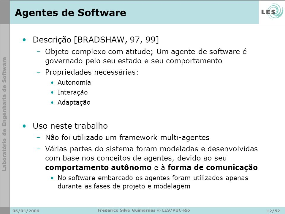 05/04/200612/52 Frederico Silva Guimarães © LES/PUC-Rio Agentes de Software Descrição [BRADSHAW, 97, 99] –Objeto complexo com atitude; Um agente de so