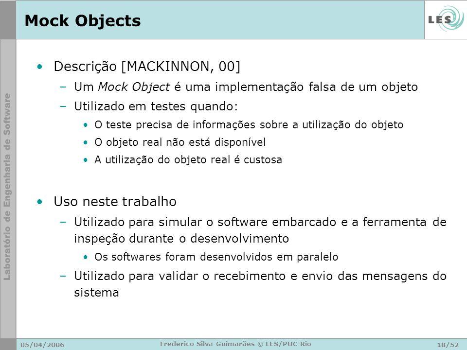 05/04/200618/52 Frederico Silva Guimarães © LES/PUC-Rio Mock Objects Descrição [MACKINNON, 00] –Um Mock Object é uma implementação falsa de um objeto