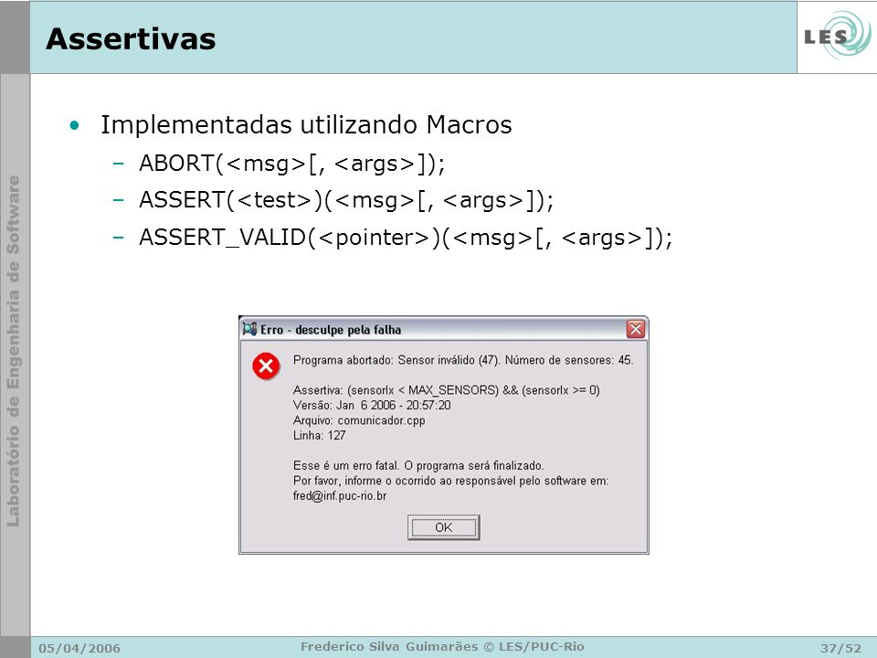 05/04/200637/52 Frederico Silva Guimarães © LES/PUC-Rio Assertivas Implementadas utilizando Macros –ABORT( [, ]); –ASSERT( )( [, ]); –ASSERT_VALID( )(