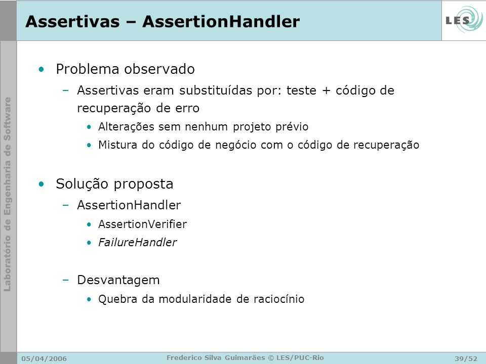05/04/200639/52 Frederico Silva Guimarães © LES/PUC-Rio Assertivas – AssertionHandler Problema observado –Assertivas eram substituídas por: teste + có