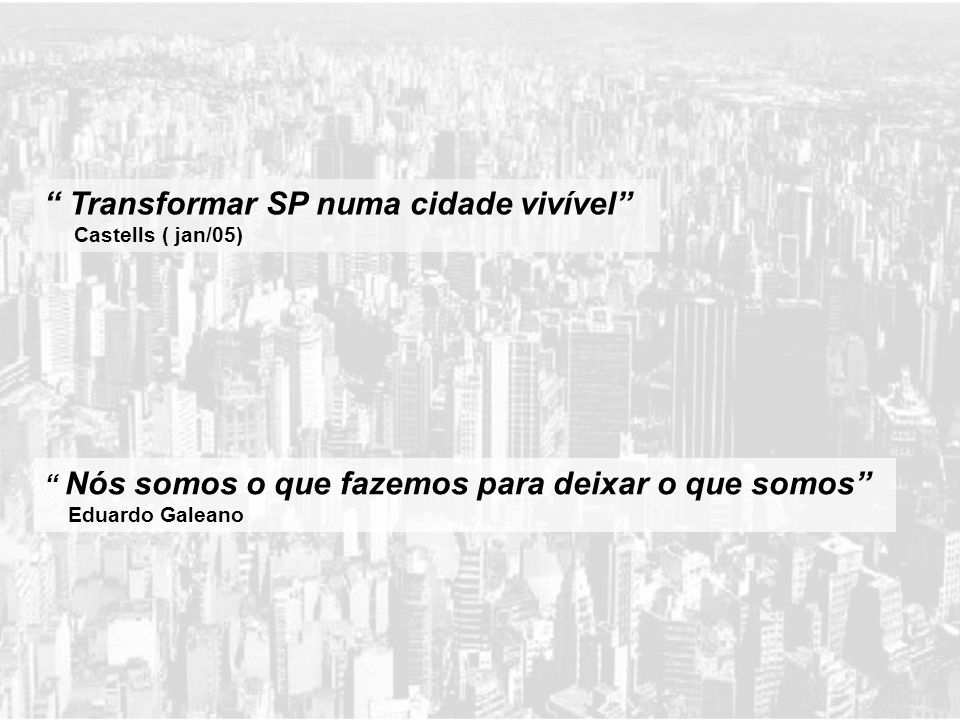 Nós somos o que fazemos para deixar o que somos Eduardo Galeano Transformar SP numa cidade vivível Castells ( jan/05)