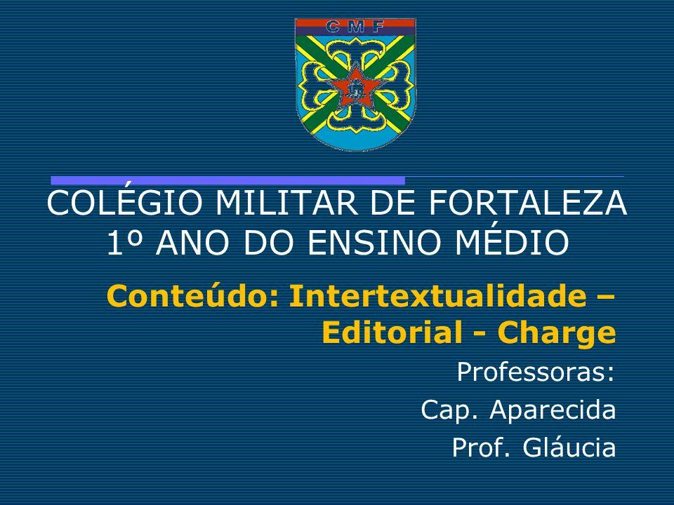 COLÉGIO MILITAR DE FORTALEZA 1º ANO DO ENSINO MÉDIO Conteúdo: Intertextualidade – Editorial - Charge Professoras: Cap. Aparecida Prof. Gláucia