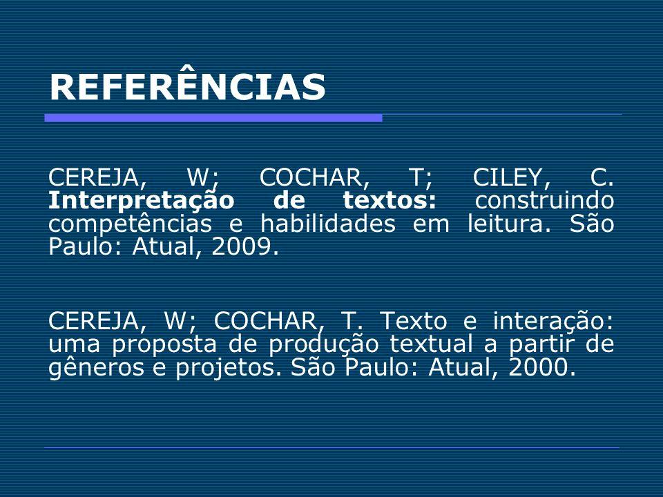 REFERÊNCIAS CEREJA, W; COCHAR, T; CILEY, C. Interpretação de textos: construindo competências e habilidades em leitura. São Paulo: Atual, 2009. CEREJA