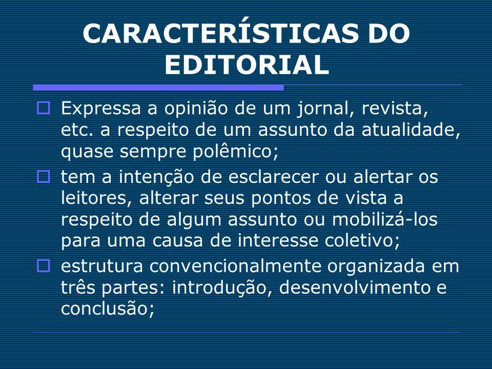 CARACTERÍSTICAS DO EDITORIAL Expressa a opinião de um jornal, revista, etc. a respeito de um assunto da atualidade, quase sempre polêmico; tem a inten