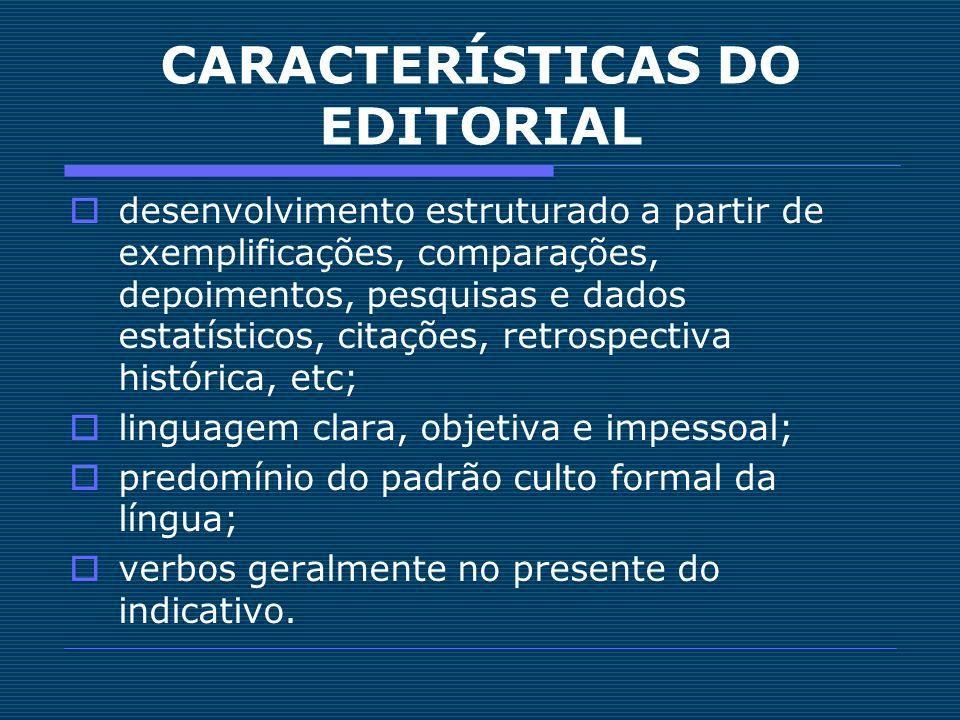 CARACTERÍSTICAS DO EDITORIAL desenvolvimento estruturado a partir de exemplificações, comparações, depoimentos, pesquisas e dados estatísticos, citaçõ