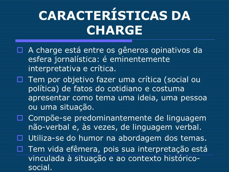 CARACTERÍSTICAS DA CHARGE A charge está entre os gêneros opinativos da esfera jornalística: é eminentemente interpretativa e crítica. Tem por objetivo