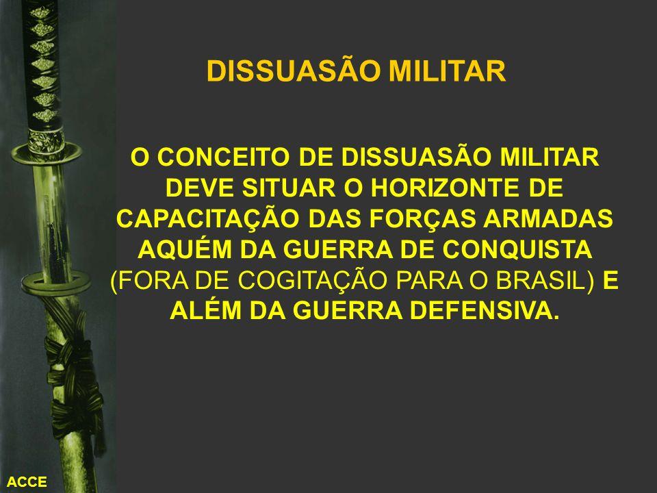 ACCE O CONCEITO DE DISSUASÃO MILITAR DEVE SITUAR O HORIZONTE DE CAPACITAÇÃO DAS FORÇAS ARMADAS AQUÉM DA GUERRA DE CONQUISTA (FORA DE COGITAÇÃO PARA O