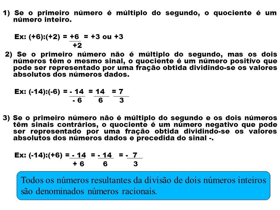 1) Se o primeiro número é múltiplo do segundo, o quociente é um número inteiro. Ex: (+6):(+2) = +6 = +3 ou +3 +2 2) Se o primeiro número não é múltipl