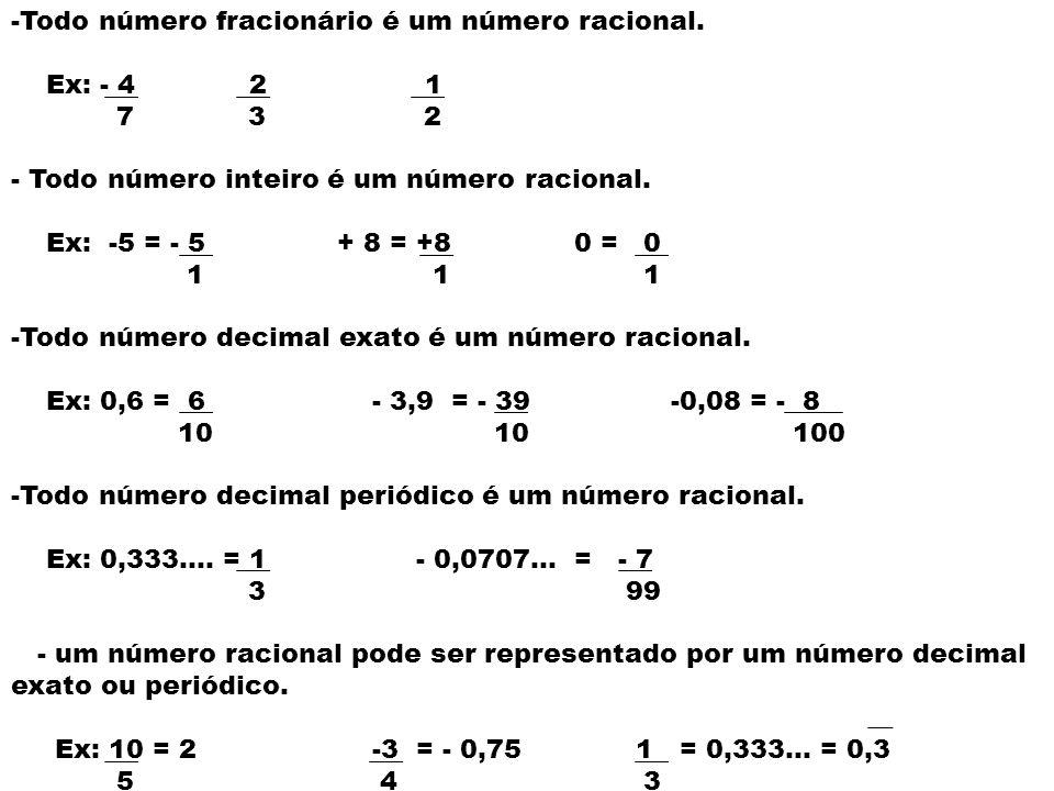 -Todo número fracionário é um número racional. Ex: - 4 2 1 7 3 2 - Todo número inteiro é um número racional. Ex: -5 = - 5 + 8 = +8 0 = 0 1 1 1 -Todo n