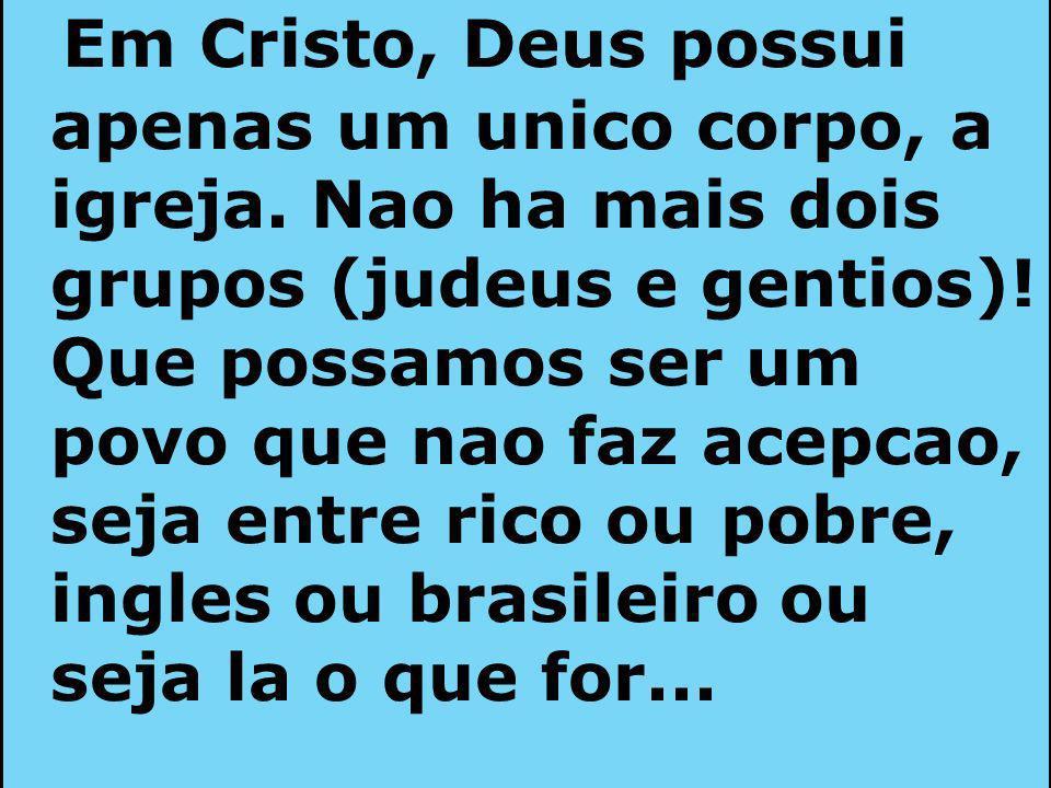 Em Cristo, Deus possui apenas um unico corpo, a igreja. Nao ha mais dois grupos (judeus e gentios)! Que possamos ser um povo que nao faz acepcao, seja
