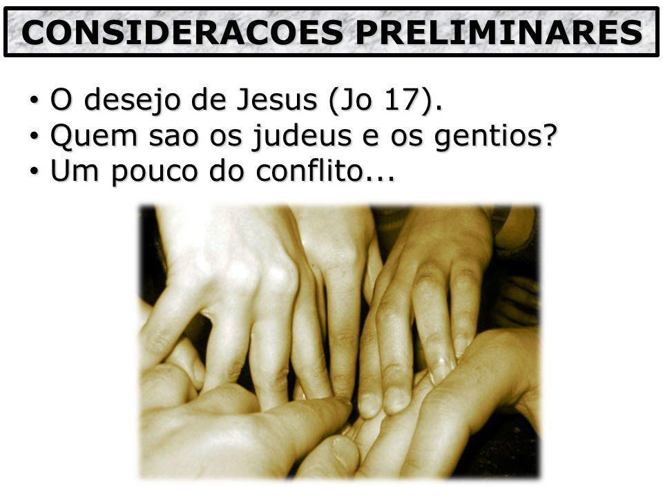 O desejo de Jesus (Jo 17). O desejo de Jesus (Jo 17). Quem sao os judeus e os gentios? Quem sao os judeus e os gentios? Um pouco do conflito... Um pou