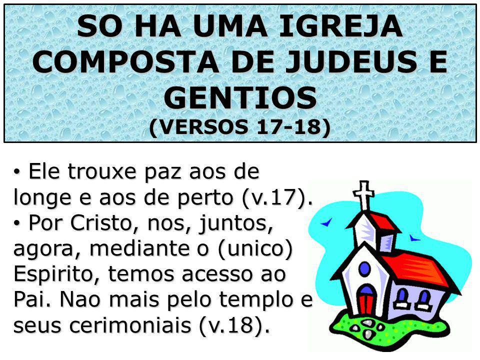 SO HA UMA IGREJA COMPOSTA DE JUDEUS E GENTIOS (VERSOS 17-18) Ele trouxe paz aos de longe e aos de perto (v.17). Ele trouxe paz aos de longe e aos de p