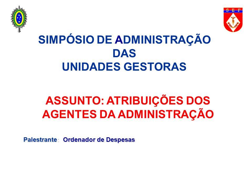 SIMPÓSIO DE ADMINISTRAÇÃO DAS UNIDADES GESTORAS ASSUNTO: ATRIBUIÇÕES DOS AGENTES DA ADMINISTRAÇÃO Palestrante: Ordenador de Despesas