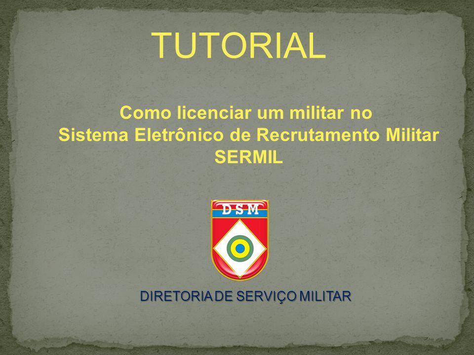 TUTORIAL Como licenciar um militar no Sistema Eletrônico de Recrutamento Militar SERMIL DIRETORIA DE SERVIÇO MILITAR