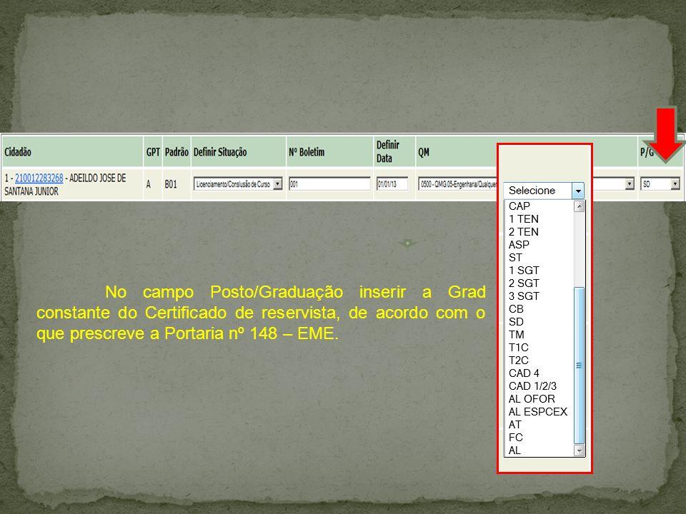 No campo Posto/Graduação inserir a Grad constante do Certificado de reservista, de acordo com o que prescreve a Portaria nº 148 – EME.