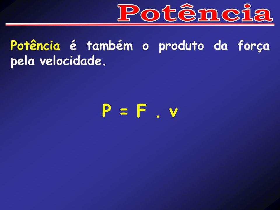 Potência é também o produto da força pela velocidade. P = F. v