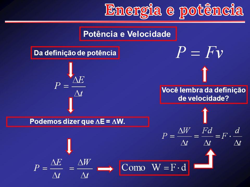 Potência e Velocidade Da definição de potência Podemos dizer que E = W. Você lembra da definição de velocidade?