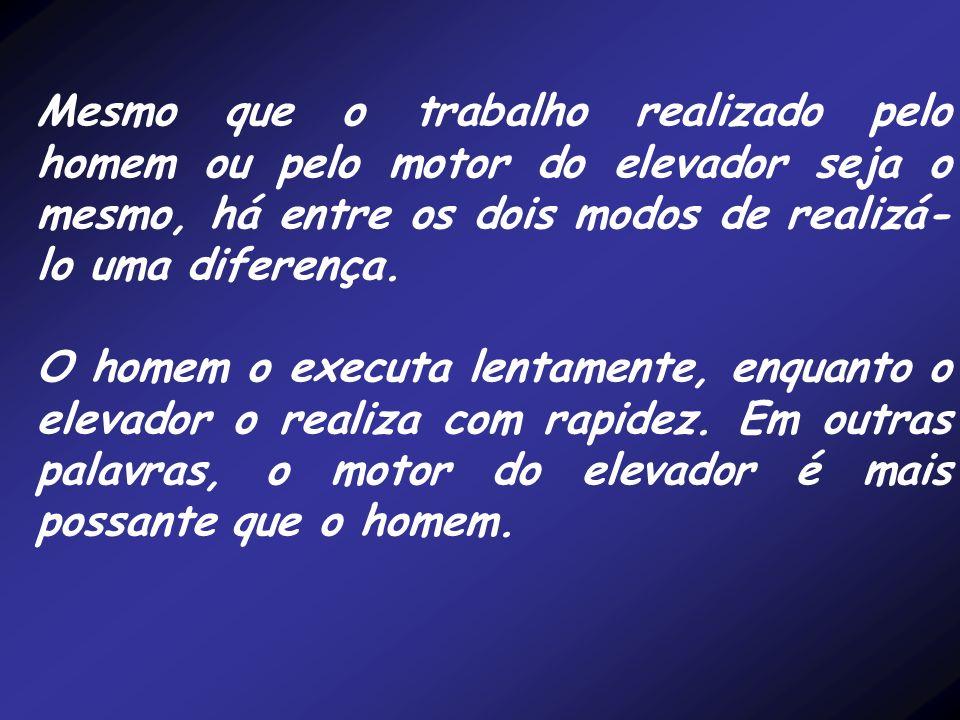 Mesmo que o trabalho realizado pelo homem ou pelo motor do elevador seja o mesmo, há entre os dois modos de realizá- lo uma diferença. O homem o execu