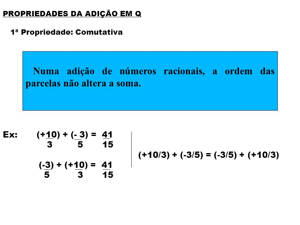 PROPRIEDADES DA ADIÇÃO EM Q 1ª Propriedade: Comutativa Ex: (+10) + (- 3) = 41 3 5 15 (+10/3) + (-3/5) = (-3/5) + (+10/3) (-3) + (+10) = 41 5 3 15 Numa