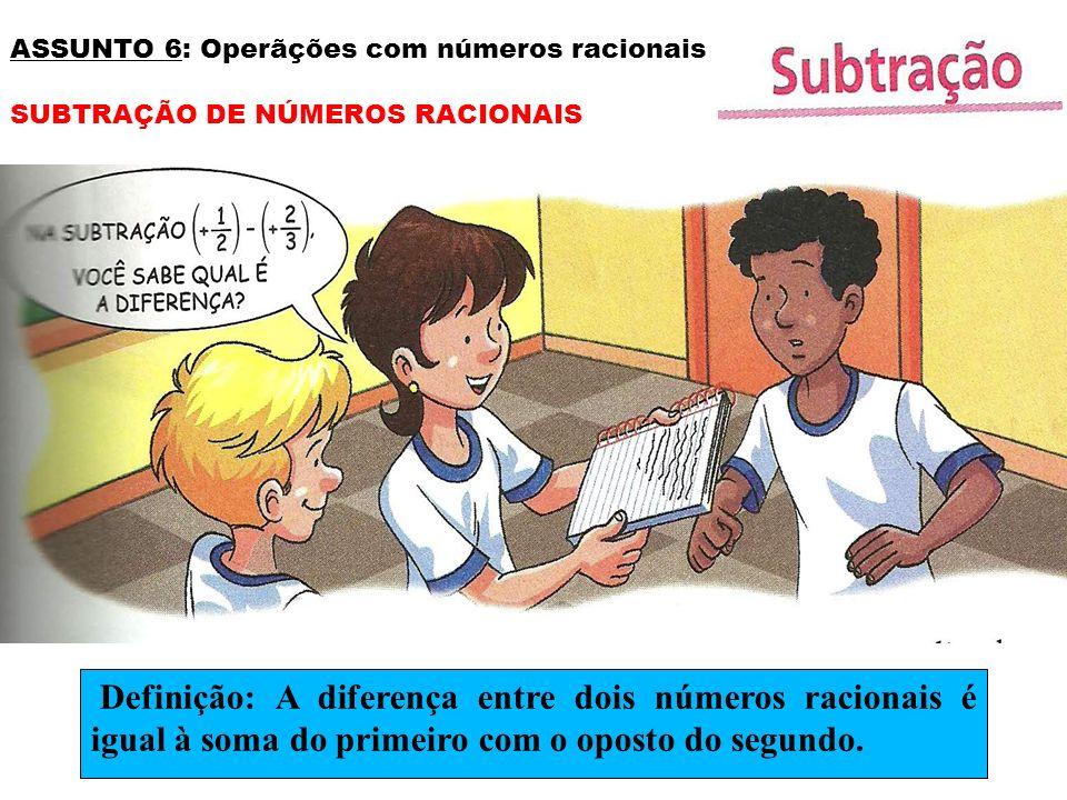 ASSUNTO 6: Operãções com números racionais SUBTRAÇÃO DE NÚMEROS RACIONAIS Definição: A diferença entre dois números racionais é igual à soma do primei