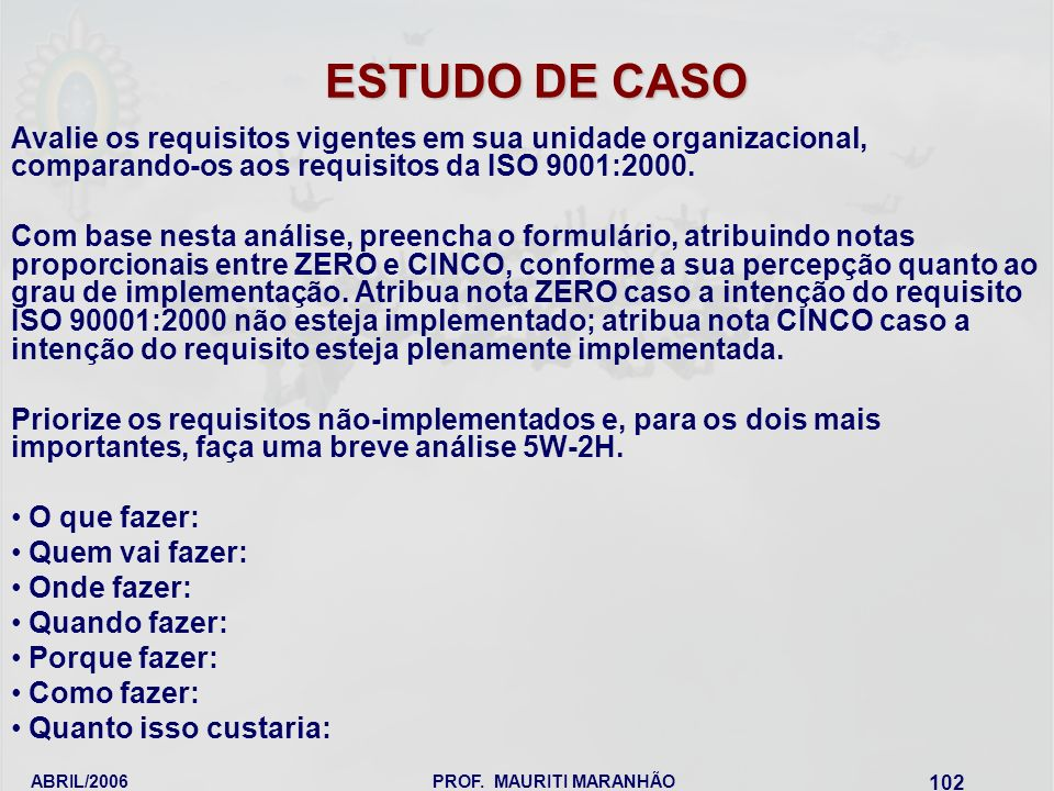 ABRIL/2006PROF. MAURITI MARANHÃO 102 ESTUDO DE CASO Avalie os requisitos vigentes em sua unidade organizacional, comparando-os aos requisitos da ISO 9