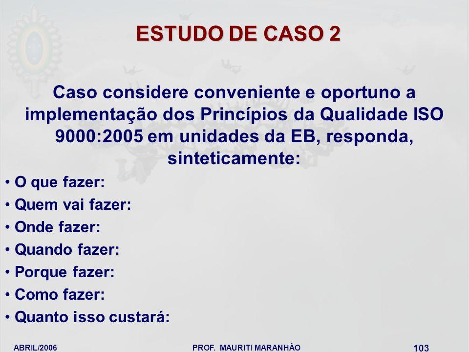ABRIL/2006PROF. MAURITI MARANHÃO 103 ESTUDO DE CASO 2 Caso considere conveniente e oportuno a implementação dos Princípios da Qualidade ISO 9000:2005