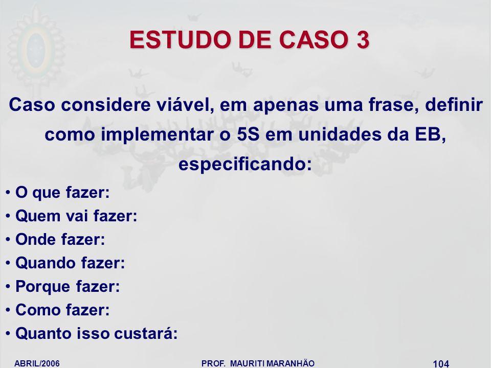 ABRIL/2006PROF. MAURITI MARANHÃO 104 ESTUDO DE CASO 3 Caso considere viável, em apenas uma frase, definir como implementar o 5S em unidades da EB, esp