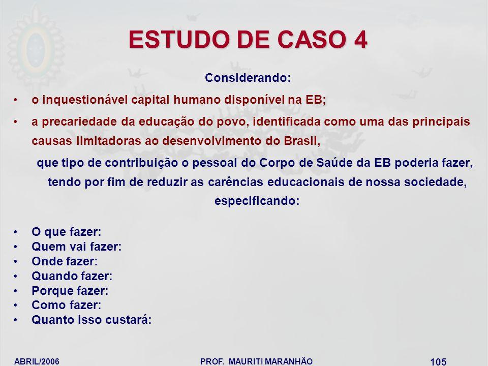 ABRIL/2006PROF. MAURITI MARANHÃO 105 ESTUDO DE CASO 4 Considerando: o inquestionável capital humano disponível na EB; a precariedade da educação do po