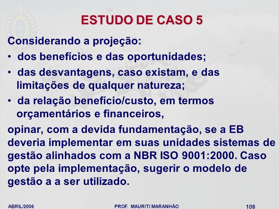 ABRIL/2006PROF. MAURITI MARANHÃO 106 ESTUDO DE CASO 5 Considerando a projeção: dos benefícios e das oportunidades; das desvantagens, caso existam, e d