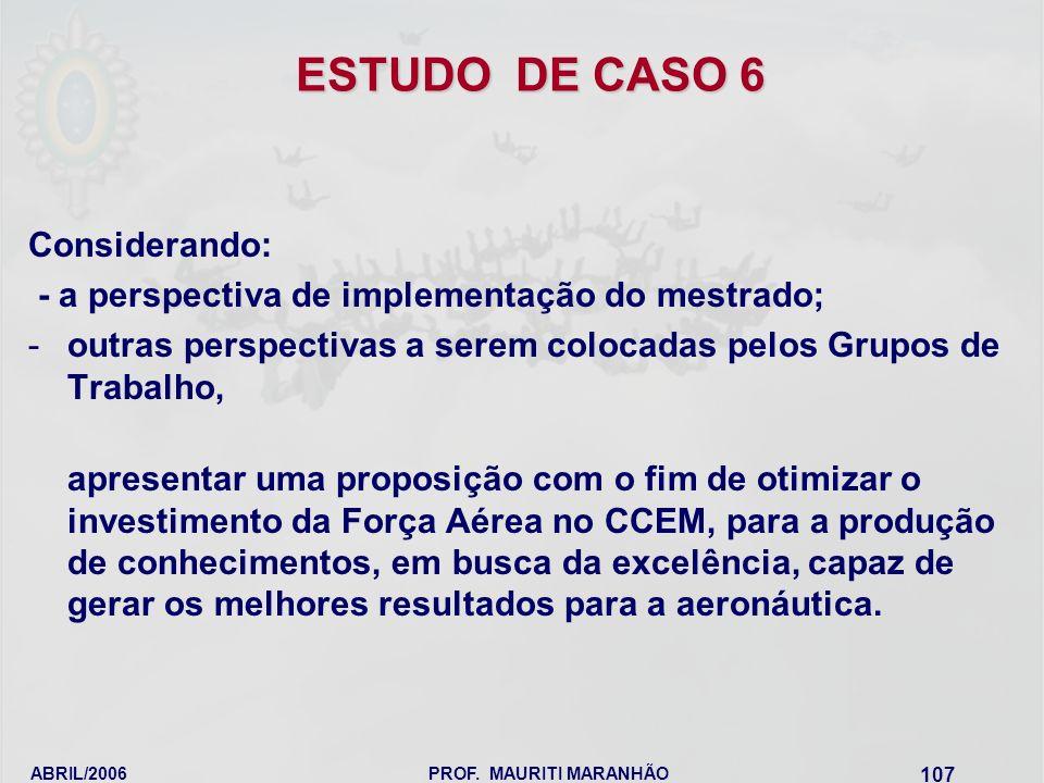 ABRIL/2006PROF. MAURITI MARANHÃO 107 ESTUDO DE CASO 6 Considerando: - a perspectiva de implementação do mestrado; -outras perspectivas a serem colocad