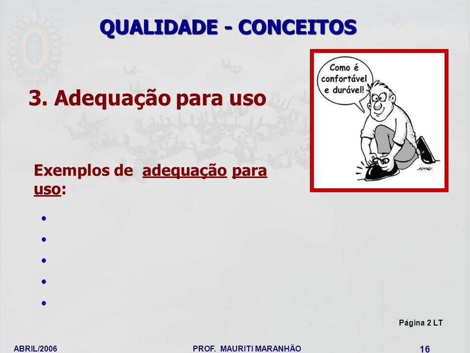 ABRIL/2006PROF. MAURITI MARANHÃO 16 3. Adequação para uso Exemplos de adequação para uso: QUALIDADE - CONCEITOS Página 2 LT