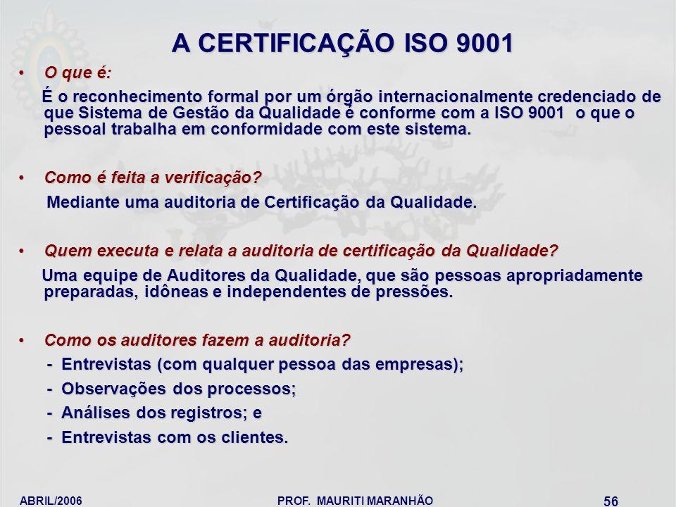 ABRIL/2006PROF. MAURITI MARANHÃO 56 A CERTIFICAÇÃO ISO 9001 O que é:O que é: É o reconhecimento formal por um órgão internacionalmente credenciado de