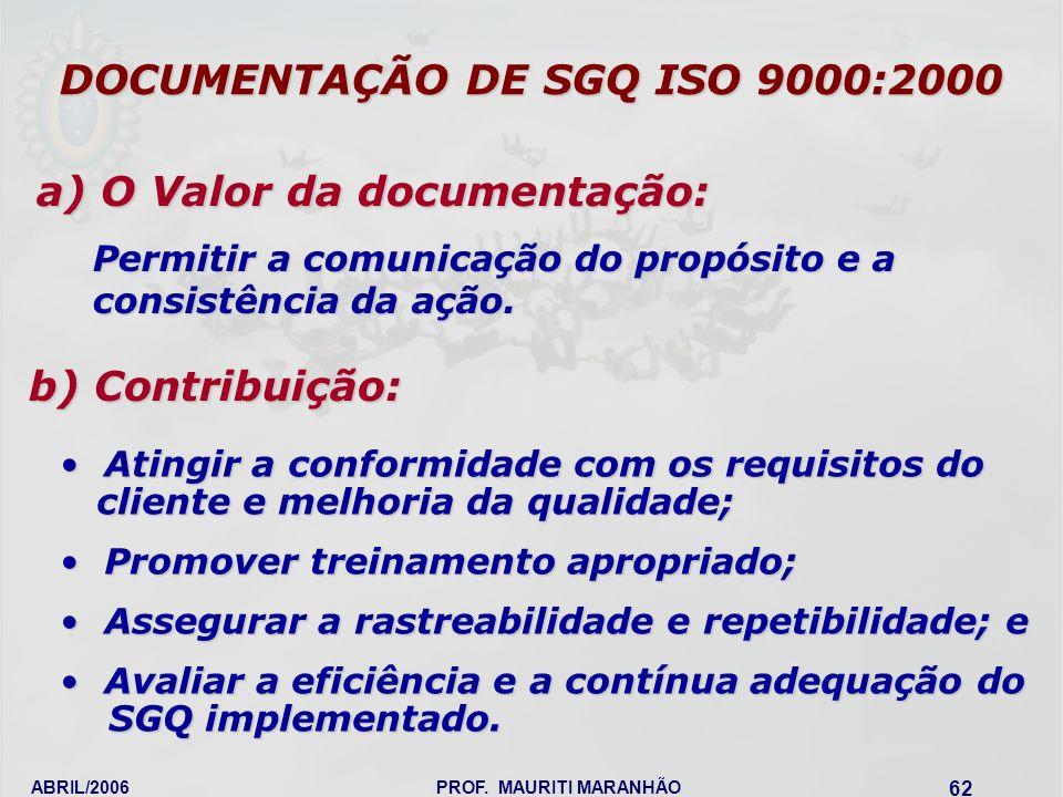 ABRIL/2006PROF. MAURITI MARANHÃO 62 DOCUMENTAÇÃO DE SGQ ISO 9000:2000 a) O Valor da documentação: b) Contribuição: Atingir a conformidade com os requi