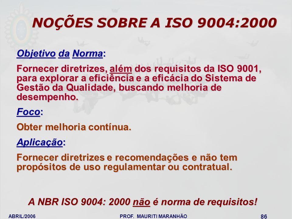 ABRIL/2006PROF. MAURITI MARANHÃO 86 NOÇÕES SOBRE A ISO 9004:2000 A NBR ISO 9004: 2000 não é norma de requisitos! A NBR ISO 9004: 2000 não é norma de r