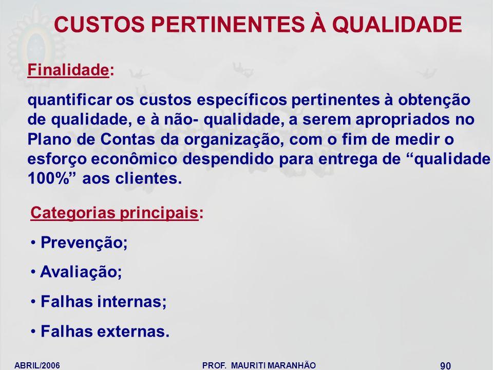 ABRIL/2006PROF. MAURITI MARANHÃO 90 Finalidade: quantificar os custos específicos pertinentes à obtenção de qualidade, e à não- qualidade, a serem apr