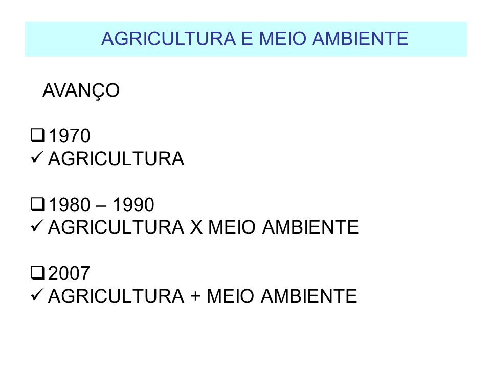 1970 AGRICULTURA 1980 – 1990 AGRICULTURA X MEIO AMBIENTE 2007 AGRICULTURA + MEIO AMBIENTE AGRICULTURA E MEIO AMBIENTE AVANÇO
