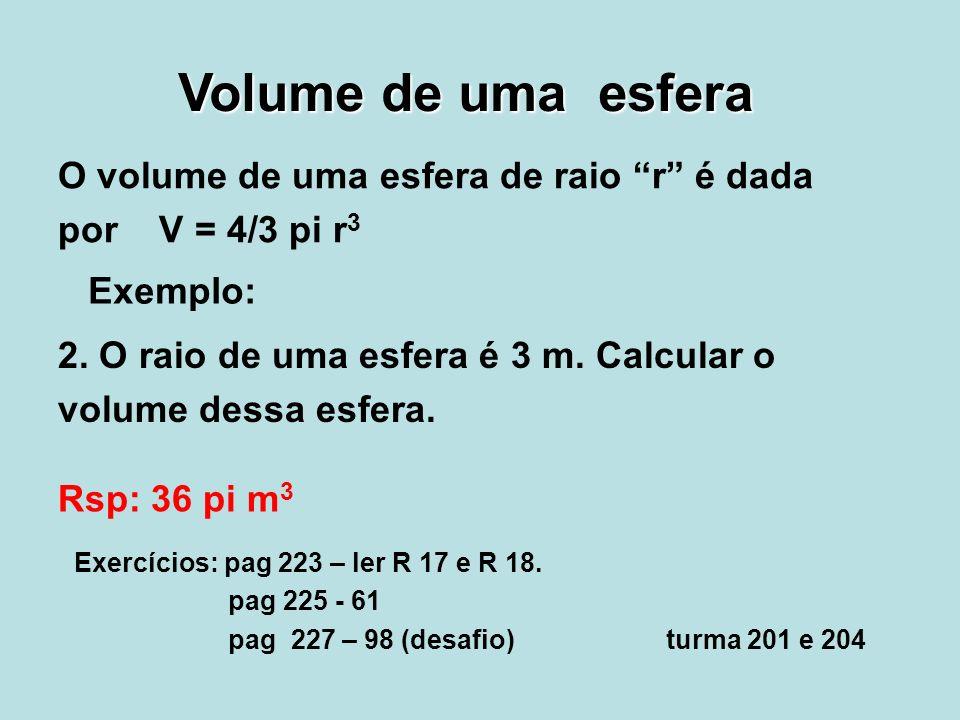 Volume de uma esfera O volume de uma esfera de raio r é dada por V = 4/3 pi r 3 Exemplo: 2. O raio de uma esfera é 3 m. Calcular o volume dessa esfera