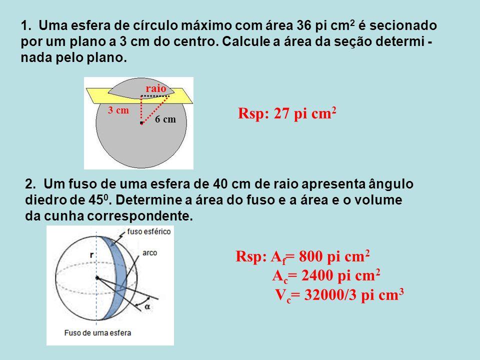 1.Uma esfera de círculo máximo com área 36 pi cm 2 é secionado por um plano a 3 cm do centro. Calcule a área da seção determi - nada pelo plano. 3 cm