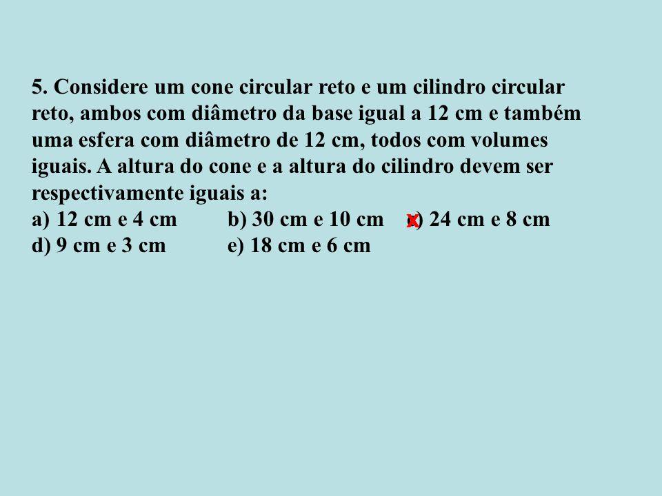 5. Considere um cone circular reto e um cilindro circular reto, ambos com diâmetro da base igual a 12 cm e também uma esfera com diâmetro de 12 cm, to