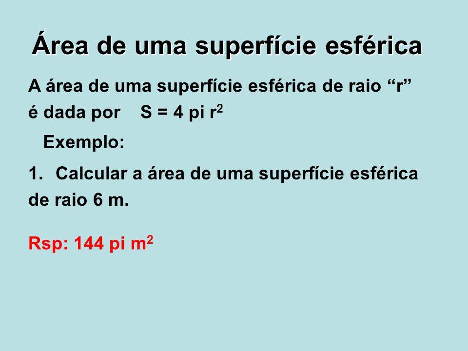 Área de uma superfície esférica A área de uma superfície esférica de raio r é dada por S = 4 pi r 2 Exemplo: 1.Calcular a área de uma superfície esfér