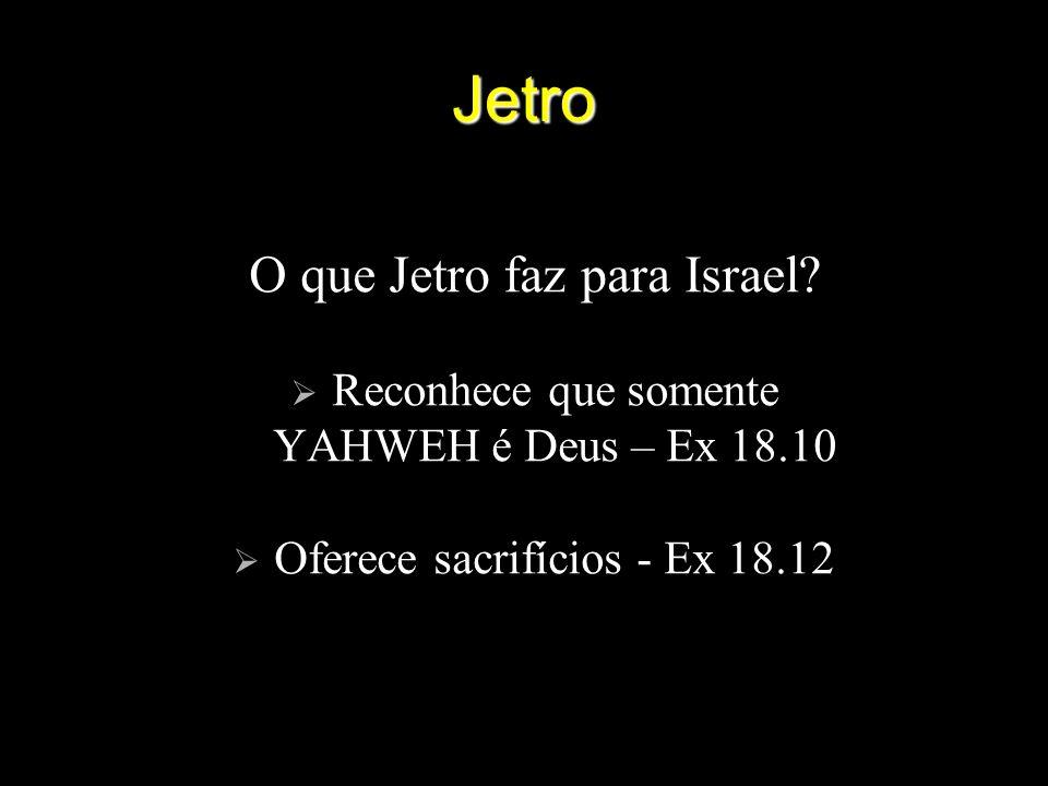 Jetro O que Jetro faz para Israel? Reconhece que somente YAHWEH é Deus – Ex 18.10 Oferece sacrifícios - Ex 18.12