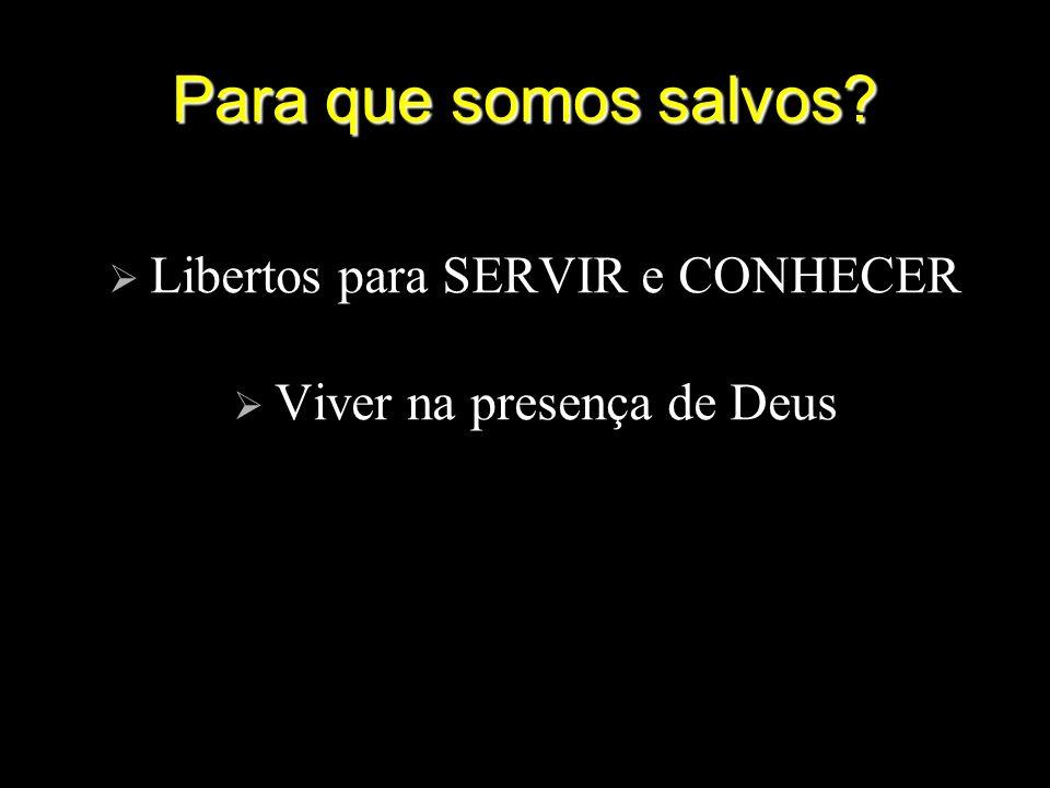 Para que somos salvos? Libertos para SERVIR e CONHECER Viver na presença de Deus