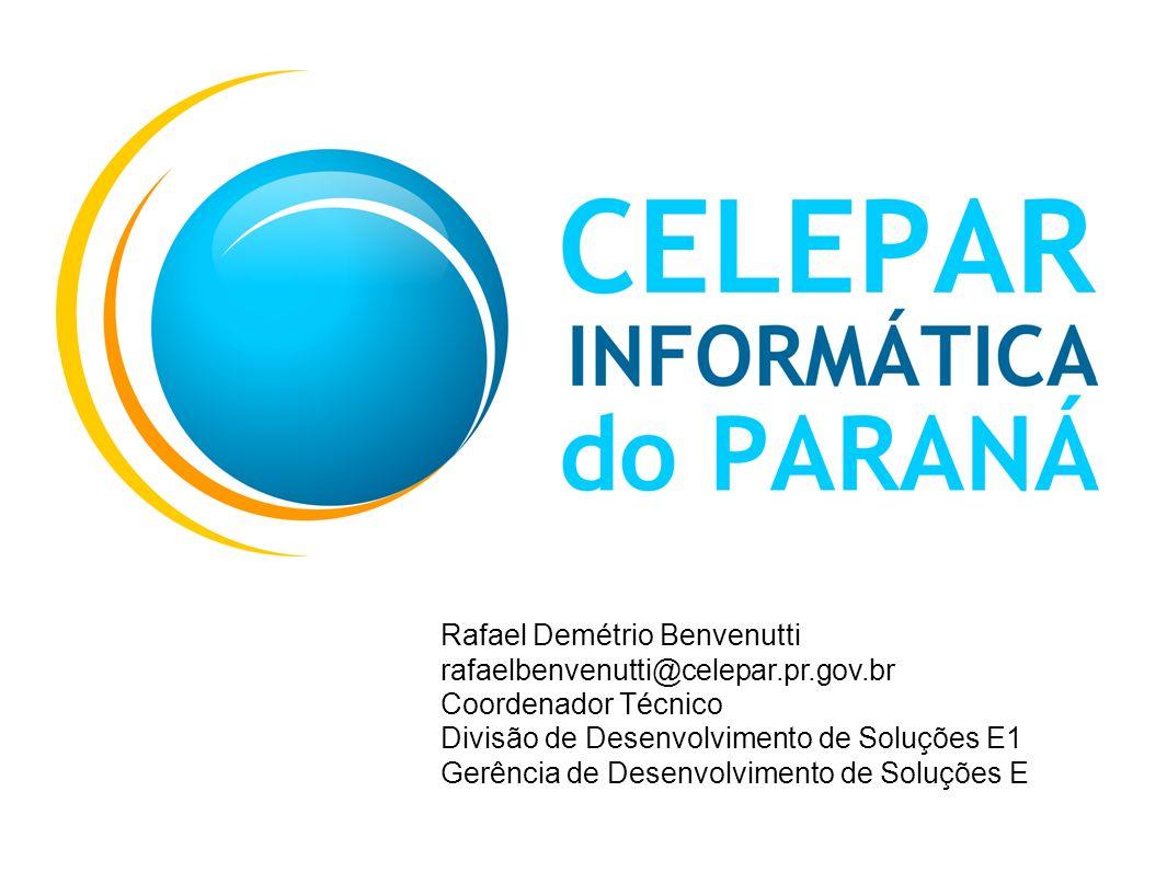 Rafael Demétrio Benvenutti rafaelbenvenutti@celepar.pr.gov.br Coordenador Técnico Divisão de Desenvolvimento de Soluções E1 Gerência de Desenvolviment