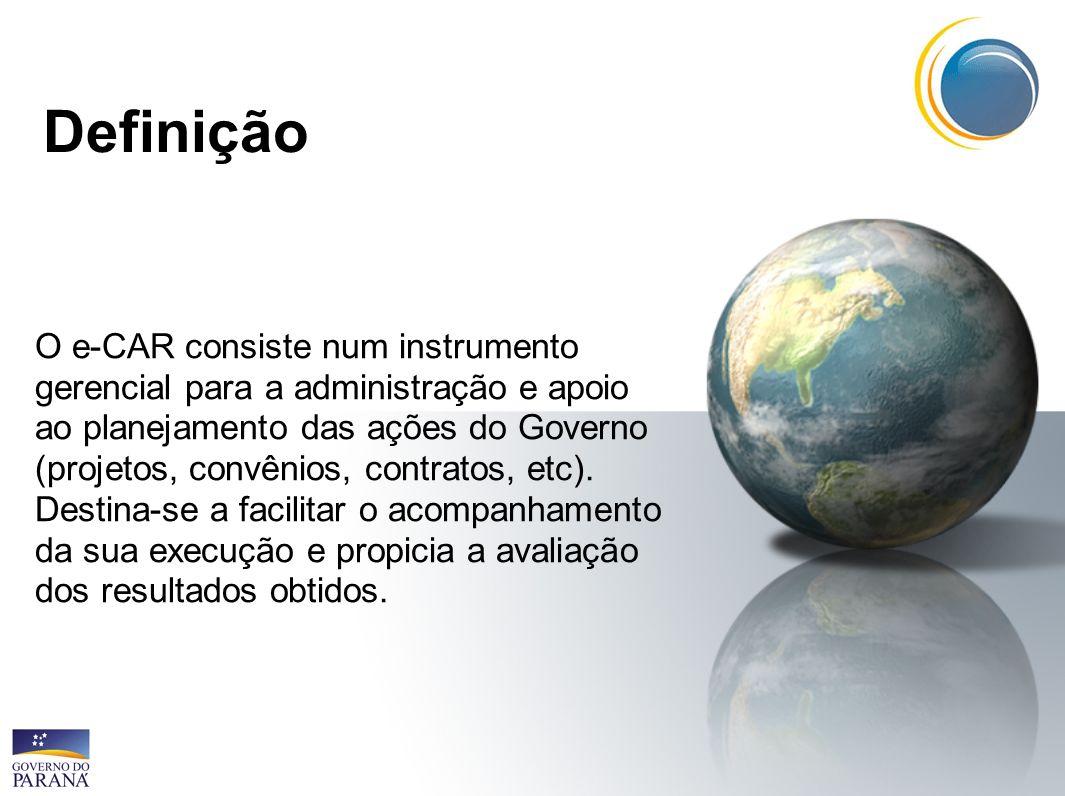 Definição O e-CAR consiste num instrumento gerencial para a administração e apoio ao planejamento das ações do Governo (projetos, convênios, contratos