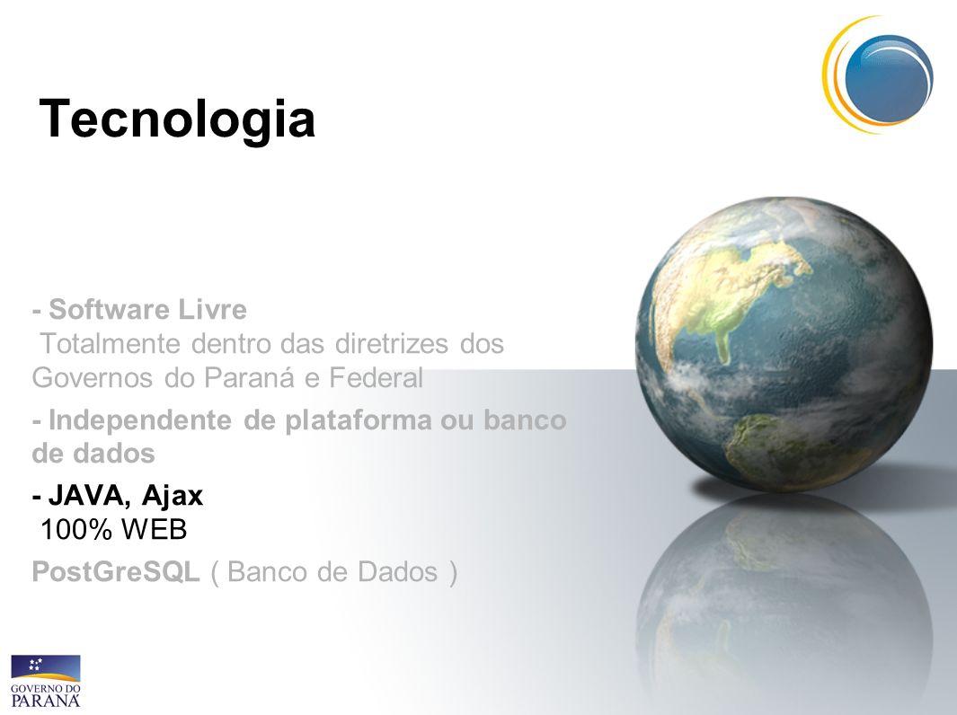 Tecnologia - Software Livre Totalmente dentro das diretrizes dos Governos do Paraná e Federal - Independente de plataforma ou banco de dados - JAVA, A