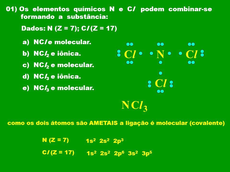 01) Os elementos químicos N e Cl podem combinar-se formando a substância: Dados: N (Z = 7); Cl (Z = 17) a) NCl e molecular. b) NCl 2 e iônica. c) NCl