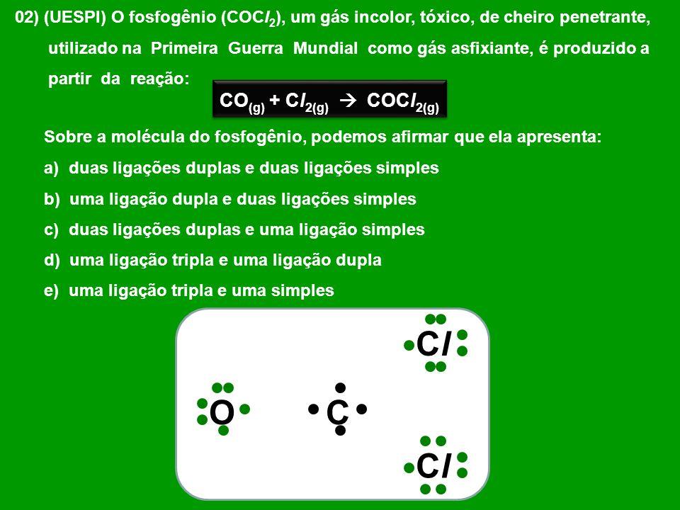 02) (UESPI) O fosfogênio (COCl 2 ), um gás incolor, tóxico, de cheiro penetrante, utilizado na Primeira Guerra Mundial como gás asfixiante, é produzid